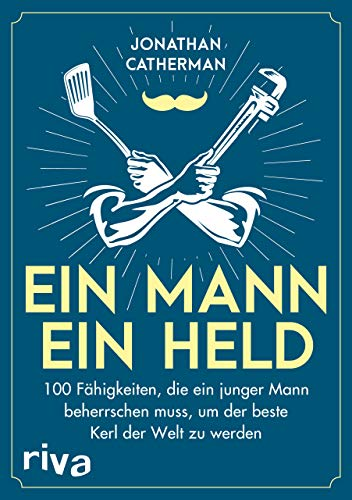 Ein Mann, ein Held: 100 Fähigkeiten, die ein junger Mann beherrschen muss, um der beste Kerl der Welt zu werden